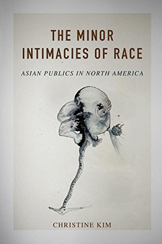 The Minor Intimacies of Race - Asian Publics in North America: Kim, Christine