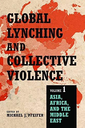 Global Lynching and Collective Violence: Volume 1: Asia, Africa, and the Middle East: University of...