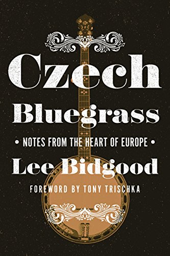 Czech Bluegrass: Notes from the Heart of Europe: Lee Bidgood