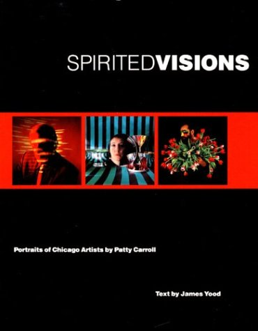 Spirited Visions: Portraits of Chicago Artists. Photographs (Visions of Illinois) (0252062205) by Carroll, Patty; Yood, James