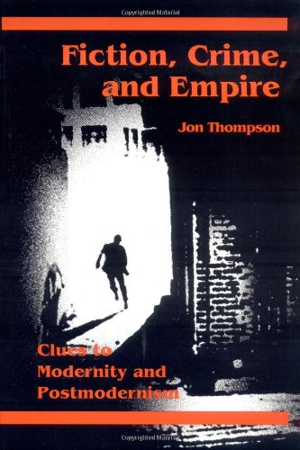 Fiction, Crime, and Empire: Clues to Modernity and Postmodernism: Thompson, Jon