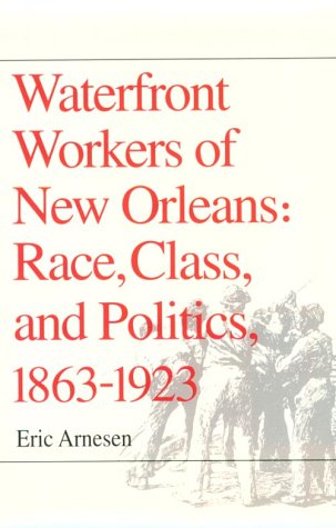 Waterfront Workers of New Orleans: Race, Class, and Politics, 1863-1923 (0252063775) by Eric Arnesen