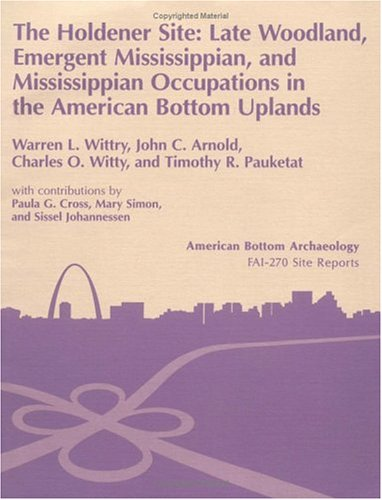 The Holdener Site: Late Woodland, Emergent Mississippian, and Mississippian Occupations in the American Bottom Uplands (11-S-685). Vol. 26 (American Bottom Archaeology) (025206416X) by Wittry, Warren L.