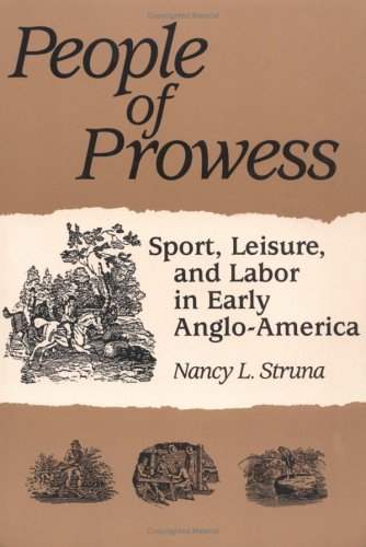 People of Prowess: Sport, Leisure, and Labor in Early Anglo-Amerca (Paperback): Nancy L. Struna