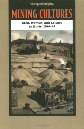 9780252065699: Mining Cultures: Men, Women, and Leisure in Butte, 1914-41 (Women, Gender, and Sexuality in American History)