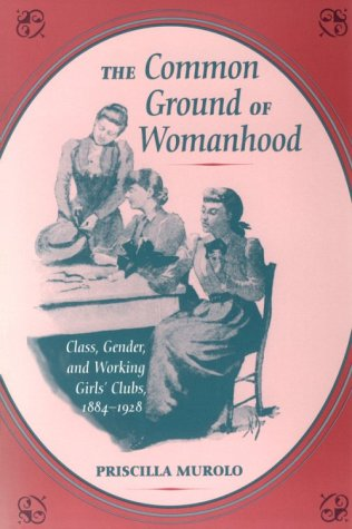 The Common Ground of Womanhood: Class, Gender, and Working Girls' Clubs, 1884-1928 (Working Class in American History) (0252066294) by Murolo, Priscilla