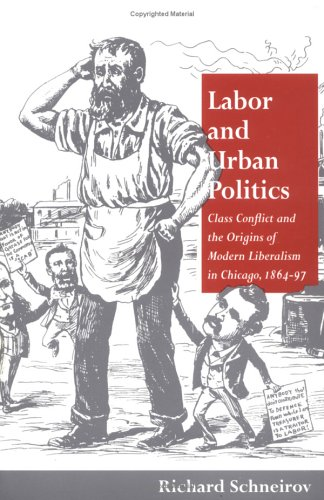 Labor and Urban Politics: Class Conflict and the Origins of Modern Liberalism in Chicago, 1864-97 (...