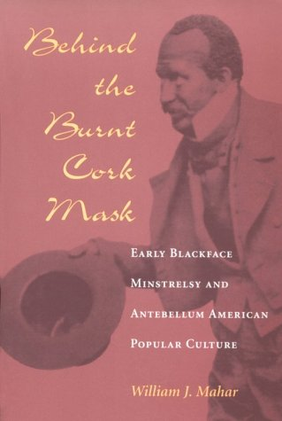 9780252066962: Behind the Burnt Cork Mask: Early Blackface Minstrelsy and Antebellum American Popular Culture (Music in American Life)