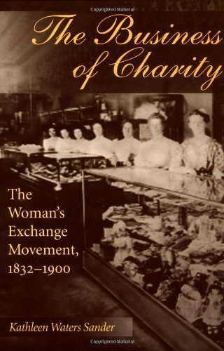 The Business of Charity : The Woman's Exchange Movement 1832-1900: Kathleen Waters Sander *...