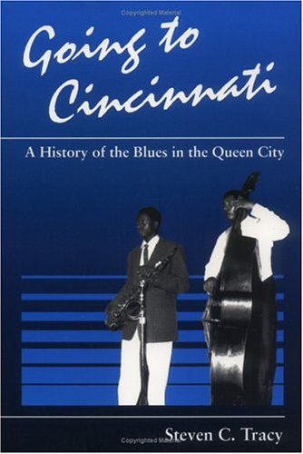 Going to Cincinnati: A History of the Blues in the Queen City (Music in American Life): Tracy, ...