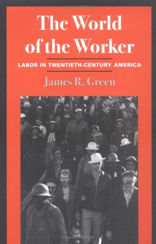 The World of the Worker: Labor in Twentieth-Century America (0252067347) by James R. Green