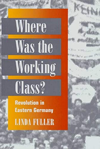 Where Was the Working Class? - REVOLUTION IN EASTERN GERMANY: Fuller, Linda