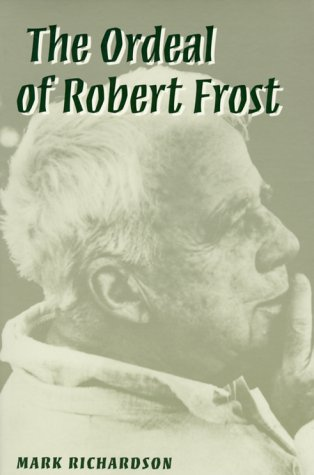 The Ordeal of Robert Frost: THE POET AND HIS POETICS: Mark Richardson