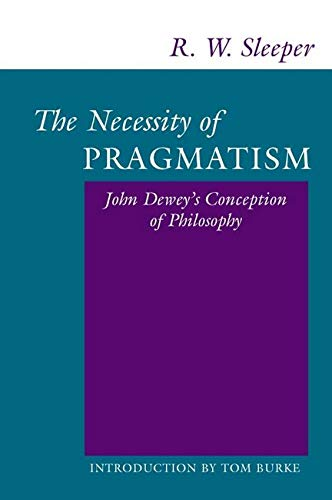 The Necessity of Pragmatism: John Dewey's Conception of Philosophy: R. W. Sleeper