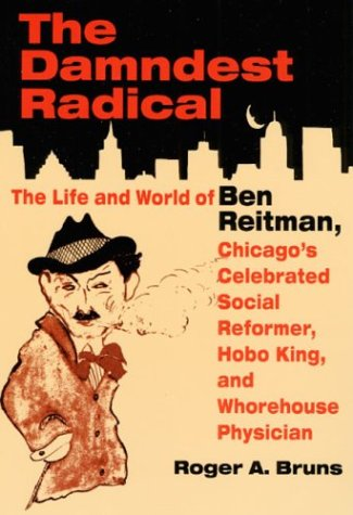 9780252069895: The DAMNDEST RADICAL: The Life and World of Ben Reitman, Chicago's Celebrated Social Reformer, Hobo King, and Whorehouse Physician