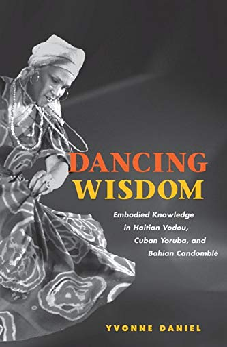 Dancing Wisdom: Embodied Knowledge in Haitian Vodou, Cuban Yoruba, and Bahian Candomble: Daniel, ...
