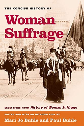 The Concise History of Woman Suffrage: Selections from History of Woman Suffrage, by Elizabeth Cady Stanton, Susan B. Anthony, Matilda Joslyn Gage, and the National American Woman Suffrage Association - Buhle, Paul, Buhle, Mari Jo