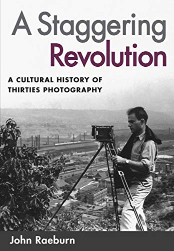 9780252073229: A Staggering Revolution: A Cultural History of Thirties Photography