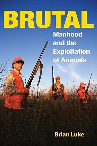 Brutal: Manhood and the Exploitation of Animals: Brian Luke