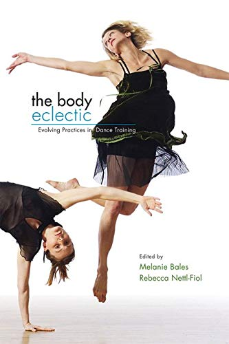 9780252074899: The Body Eclectic: Evolving Practices in Dance Training