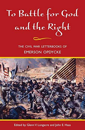 To Battle for God and the Right: The Civil War Letterbooks of Emerson Opdycke: Glenn Longacre