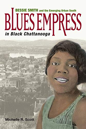Blues Empress in Black Chattanooga: Bessie Smith and the Emerging Urban South [Paperback] Scott, Michelle R.