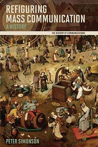 9780252077050: Refiguring Mass Communication: A History (History of Communication)