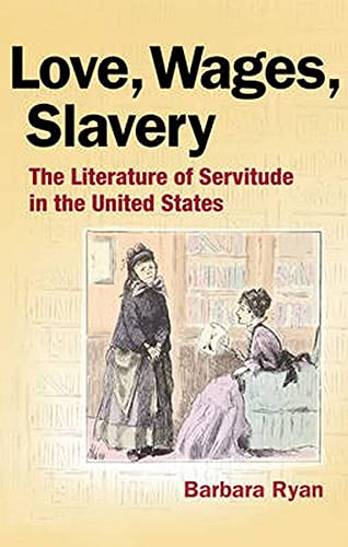 Love, Wages, Slavery: The Literature of Servitude in the United States: Ryan, Barbara
