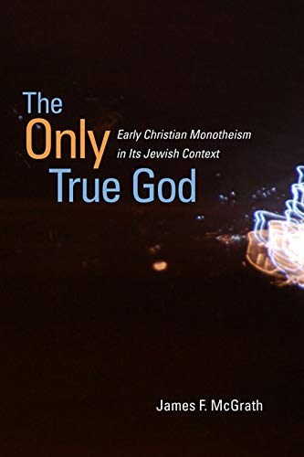 9780252078798: The Only True God: Early Christian Monotheism in Its Jewish Context
