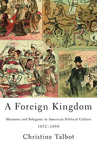 A Foreign Kingdom: Mormons and Polygamy in American Political Culture, 1852-1890: Talbot, Christine