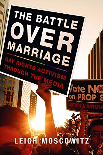 The Battle Over Marriage: Gay Rights Activism Through the Media: Leigh Moscowitz
