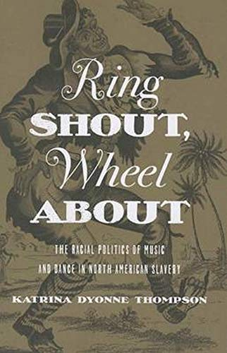 Ring Shout, Wheel About: The Racial Politics of Music and Dance in North American Slavery: Katrina ...