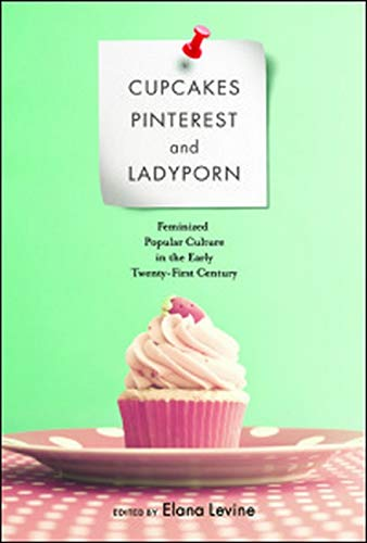 9780252081088: Cupcakes, Pinterest, and Ladyporn: Feminized Popular Culture in the Early Twenty-First Century (Feminist Media Studies)