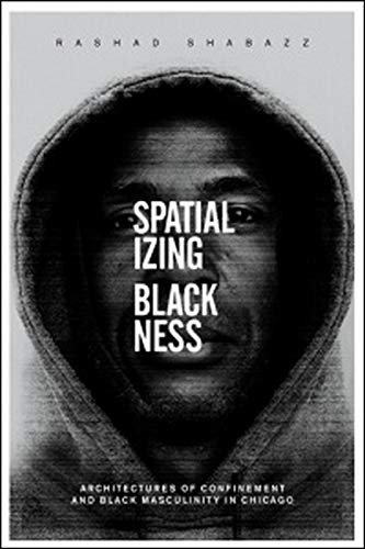 9780252081149: Spatializing Blackness: Architectures of Confinement and Black Masculinity in Chicago (New Black Studies Series)