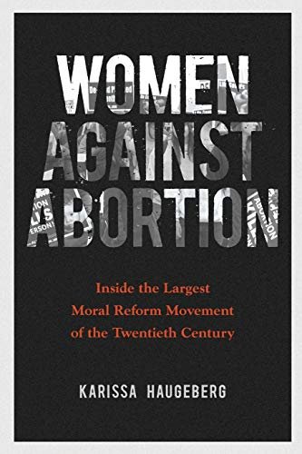 Women against Abortion: Inside the Largest Moral Reform Movement of the Twentieth Century (Women in...