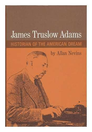 James Truslow Adams: Historian of the American Dream: Nevins, Allan