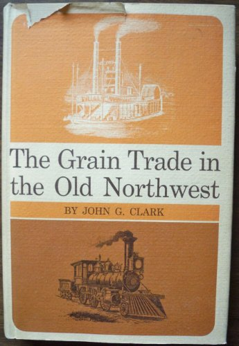 The Grain Trade in the old Northwest.: John G. Clark