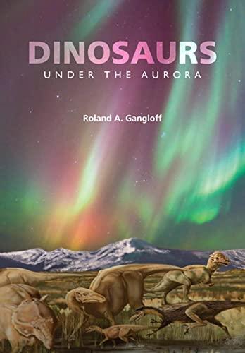 Dinosaurs Under the Aurora (Hardcover): Roland A. Gangloff