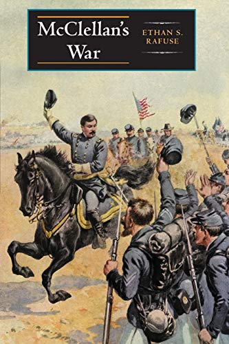 McClellan's War: The Failure of Moderation in the Struggle for the Union: Rafuse, Ethan S.