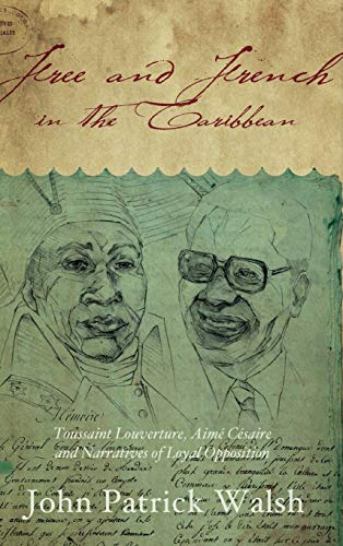 Free and French in the Caribbean: Toussaint Louverture, Aime Cesaire, and Narratives of Loyal ...