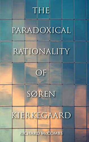 The Paradoxical Rationality of Soren Kierkegaard: McCombs, Richard Phillip