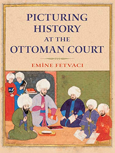Picturing History at the Ottoman Court (Hardcover): Emine Fetvaci
