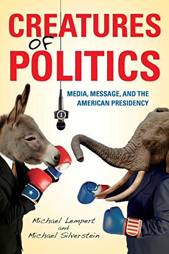 Creatures of Politics: Media, Message, and the American Presidency (0253007526) by Lempert, Michael; Silverstein, Michael
