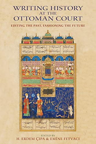 9780253008640: Writing History at the Ottoman Court: Editing the Past, Fashioning the Future