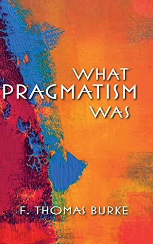 What Pragmatism Was (American Philosophy): Burke, F. Thomas