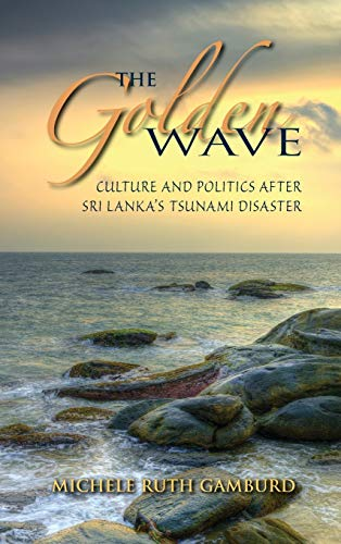 The Golden Wave: Culture and Politics After Sri Lankas Tsunami Disaster: Michele Ruth Gamburd