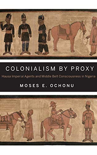 Colonialism by Proxy: Hausa Imperial Agents and Middle Belt Consciousness in Nigeria: Ochonu, Moses...