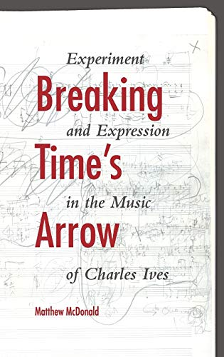9780253012739: Breaking Time's Arrow: Experiment and Expression in the Music of Charles Ives (Musical Meaning and Interpretation)