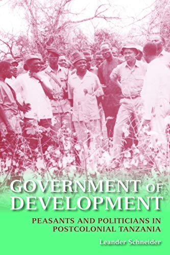 Government of Development: Peasants and Politicians in Postcolonial Tanzania: Schneider, Leander