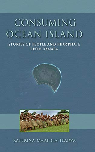 Consuming Ocean Island: Stories of People and Phosphate from Banaba (Tracking Globalization): ...